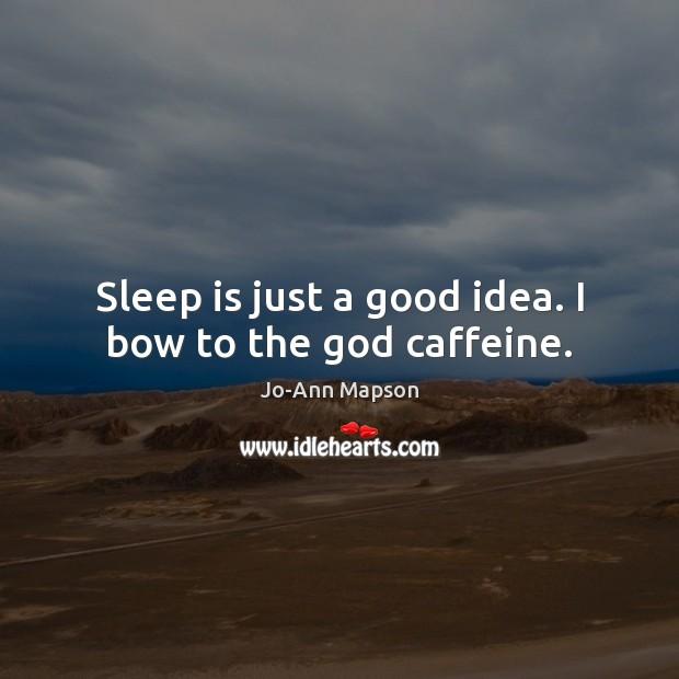 Sleep is just a good idea. I bow to the God caffeine. Sleep Quotes Image