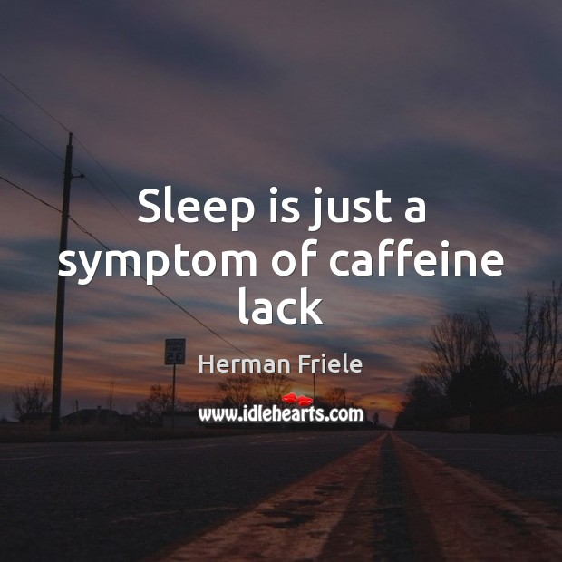 Sleep is just a symptom of caffeine lack Image