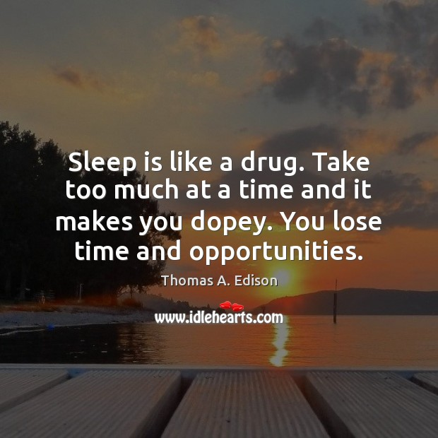 Sleep is like a drug. Take too much at a time and Image
