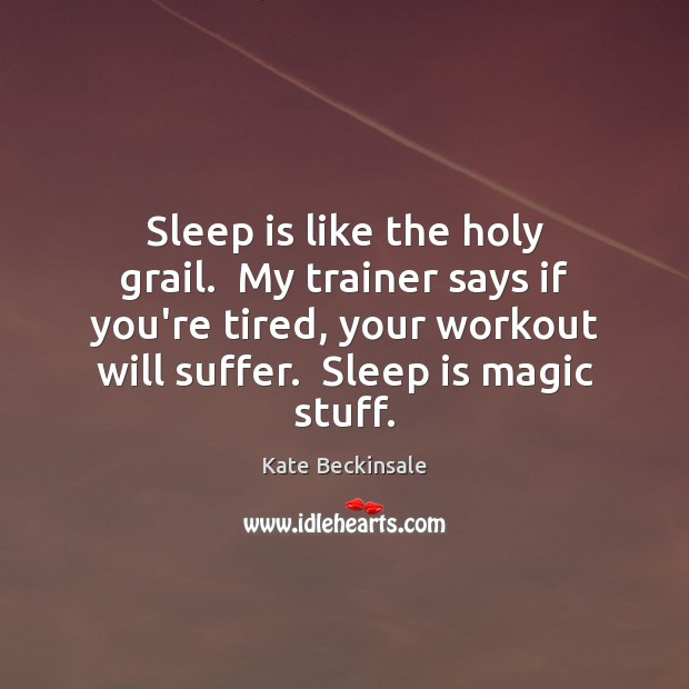 Sleep is like the holy grail.  My trainer says if you're tired, Sleep Quotes Image