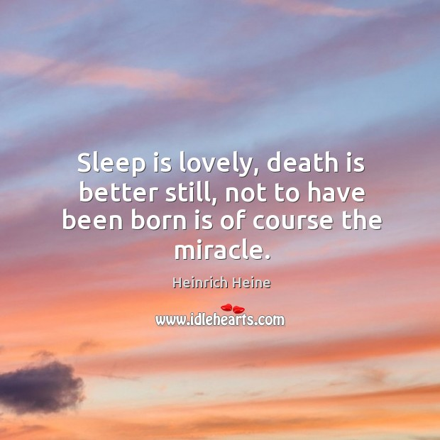 Image, Sleep is lovely, death is better still, not to have been born is of course the miracle.