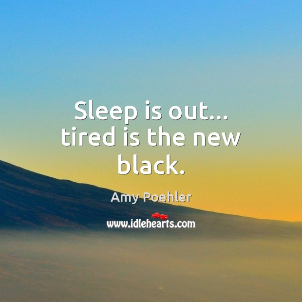 Sleep is out… tired is the new black. Image