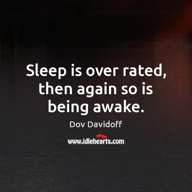 Sleep is over rated, then again so is being awake. Image