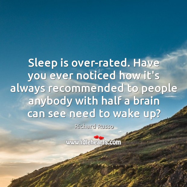 Sleep is over-rated. Have you ever noticed how it's always recommended to Richard Russo Picture Quote