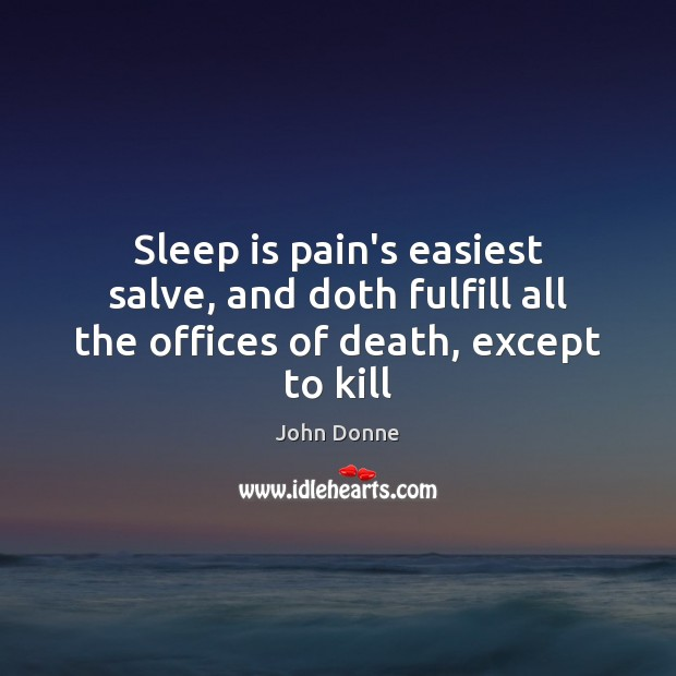 Sleep is pain's easiest salve, and doth fulfill all the offices of death, except to kill Image