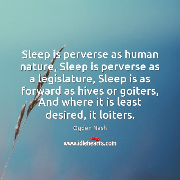 Sleep is perverse as human nature, Sleep is perverse as a legislature, Ogden Nash Picture Quote