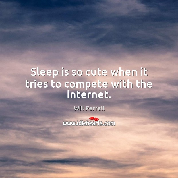 Sleep is so cute when it tries to compete with the internet. Image