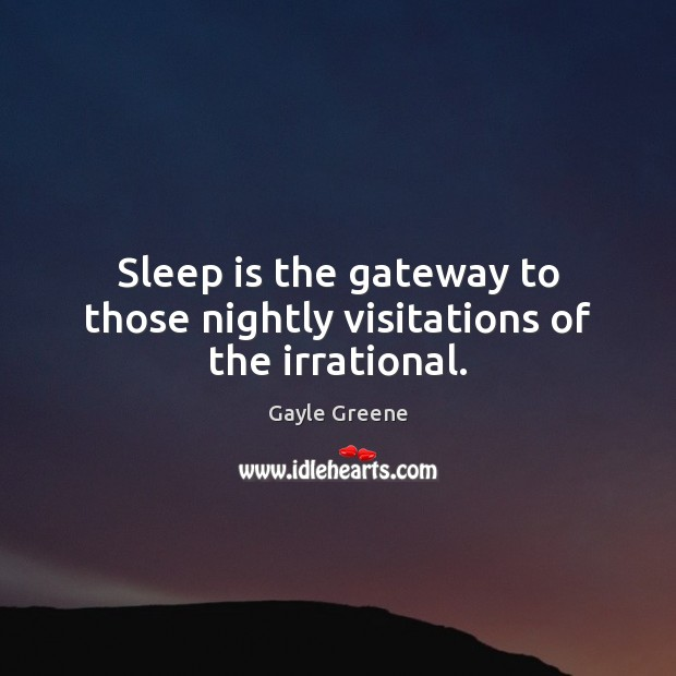 Sleep is the gateway to those nightly visitations of the irrational. Image