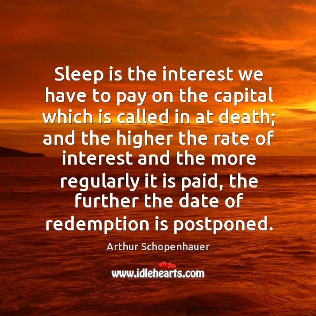 Sleep is the interest we have to pay on the capital which is called in at death; and the higher Image