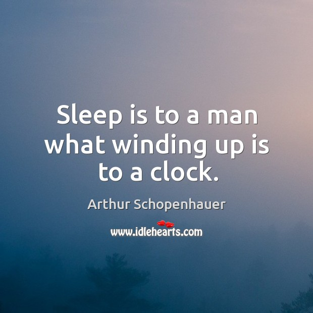Sleep is to a man what winding up is to a clock. Image