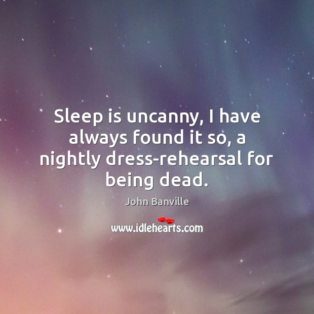 Sleep is uncanny, I have always found it so, a nightly dress-rehearsal for being dead. Image