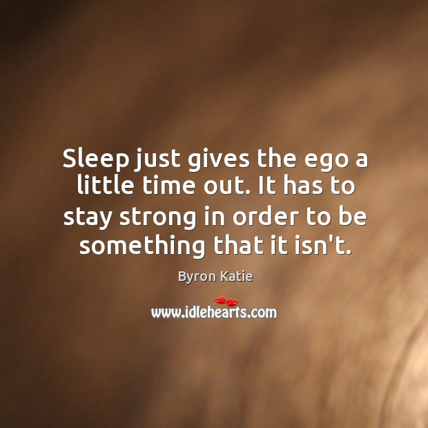 Sleep just gives the ego a little time out. It has to Image