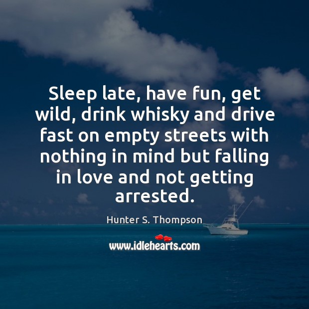 Sleep late, have fun, get wild, drink whisky and drive fast on Hunter S. Thompson Picture Quote