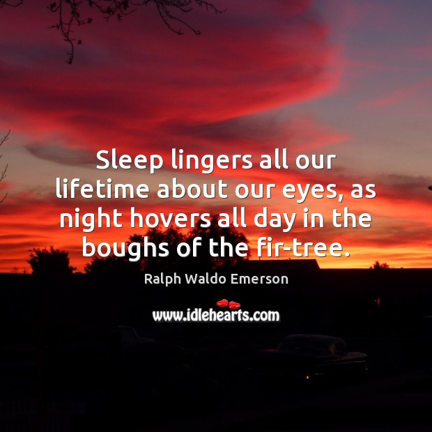 Sleep lingers all our lifetime about our eyes, as night hovers all Ralph Waldo Emerson Picture Quote