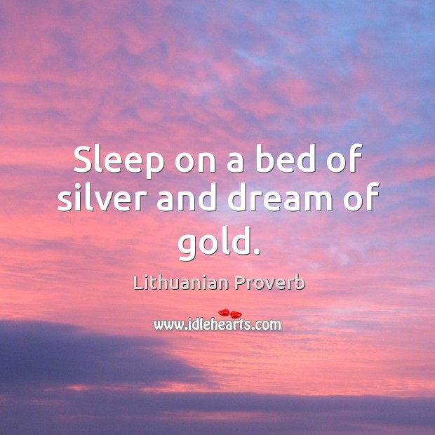 Sleep on a bed of silver and dream of gold. Lithuanian Proverbs Image