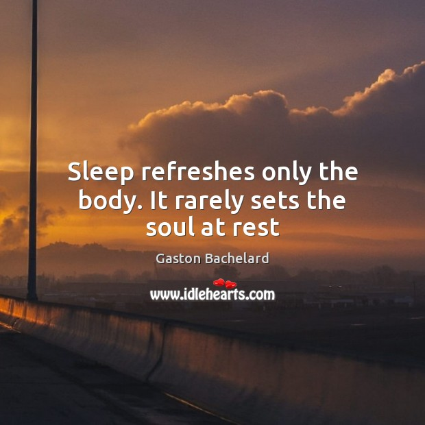 Sleep refreshes only the body. It rarely sets the soul at rest Gaston Bachelard Picture Quote