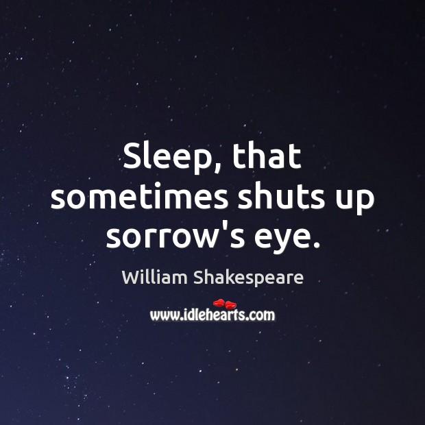 Sleep, that sometimes shuts up sorrow's eye. Image