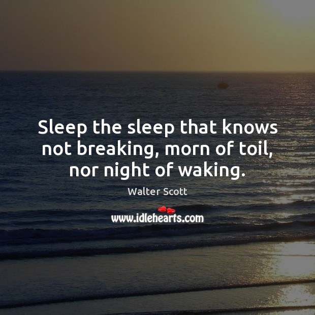 Sleep the sleep that knows not breaking, morn of toil, nor night of waking. Walter Scott Picture Quote