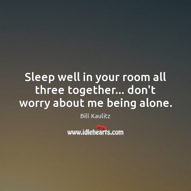 Image, Sleep well in your room all three together… don't worry about me being alone.