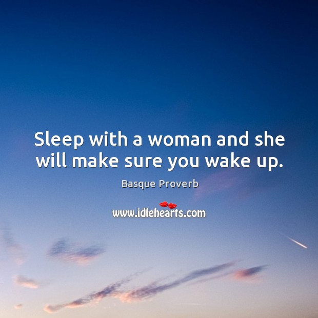 Image, Sleep with a woman and she will make sure you wake up.