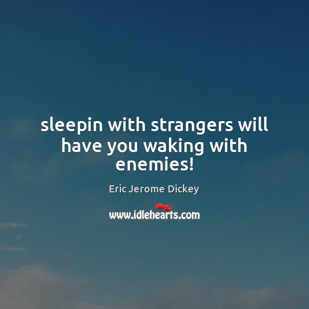 Sleepin with strangers will have you waking with enemies! Image