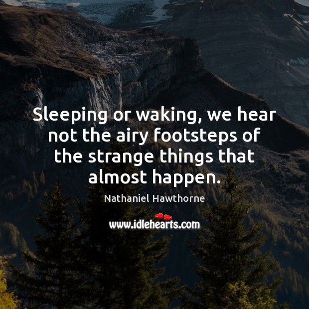 Sleeping or waking, we hear not the airy footsteps of the strange Nathaniel Hawthorne Picture Quote