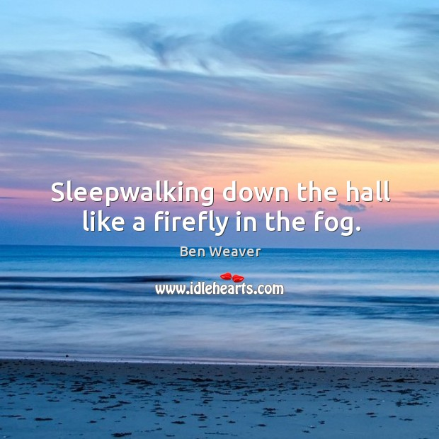 Image, Sleepwalking down the hall like a firefly in the fog.