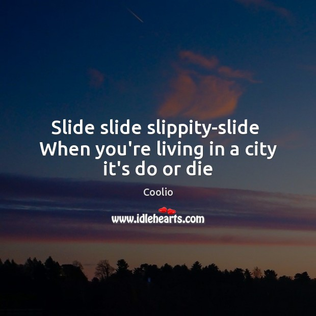 Slide slide slippity-slide  When you're living in a city it's do or die Do or Die Quotes Image