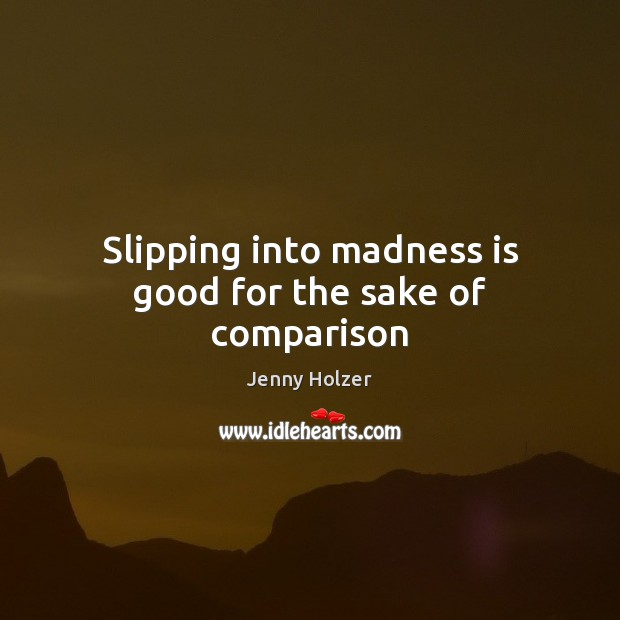Slipping into madness is good for the sake of comparison Jenny Holzer Picture Quote