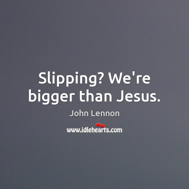 Image, Slipping? We're bigger than Jesus.