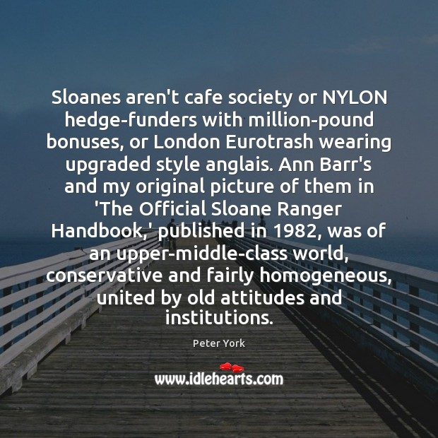 Sloanes aren't cafe society or NYLON hedge-funders with million-pound bonuses, or London Peter York Picture Quote