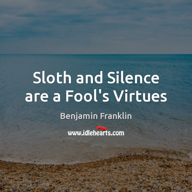 Sloth and Silence are a Fool's Virtues Benjamin Franklin Picture Quote