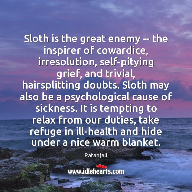 Sloth is the great enemy — the inspirer of cowardice, irresolution, self-pitying Patanjali Picture Quote