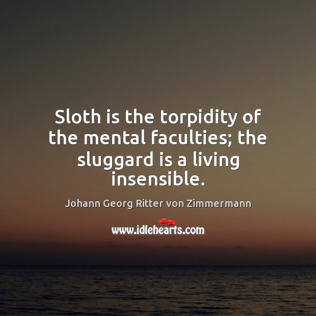 Sloth is the torpidity of the mental faculties; the sluggard is a living insensible. Johann Georg Ritter von Zimmermann Picture Quote