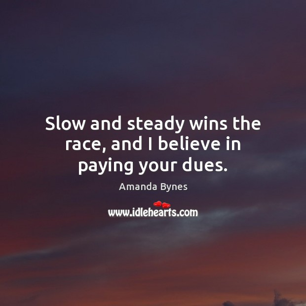 Slow and steady wins the race, and I believe in paying your dues. Image