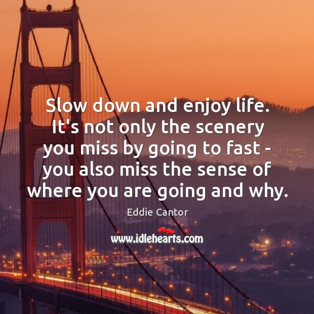 Slow Down And Enjoy Life Its Not Only The Scenery You Miss