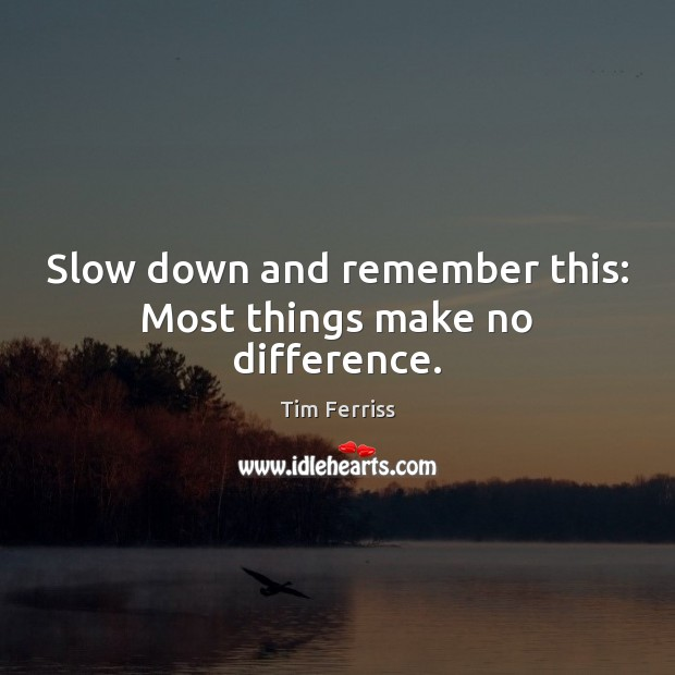 Slow down and remember this: Most things make no difference. Tim Ferriss Picture Quote