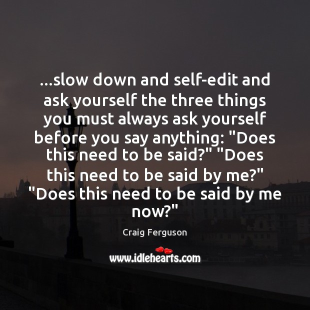 …slow down and self-edit and ask yourself the three things you must Image