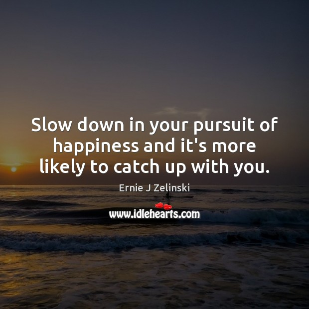 Slow down in your pursuit of happiness and it's more likely to catch up with you. Ernie J Zelinski Picture Quote