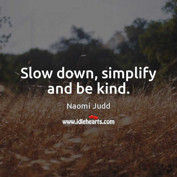 Slow down, simplify and be kind. Naomi Judd Picture Quote