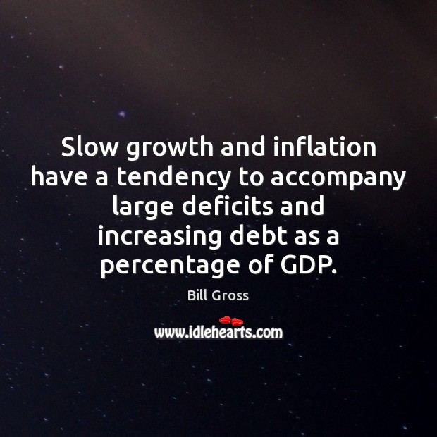 Slow growth and inflation have a tendency to accompany large deficits and Bill Gross Picture Quote
