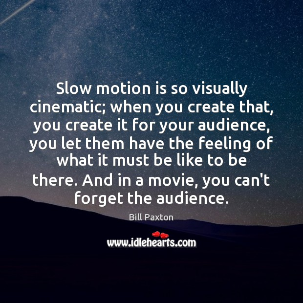 Image, Slow motion is so visually cinematic; when you create that, you create