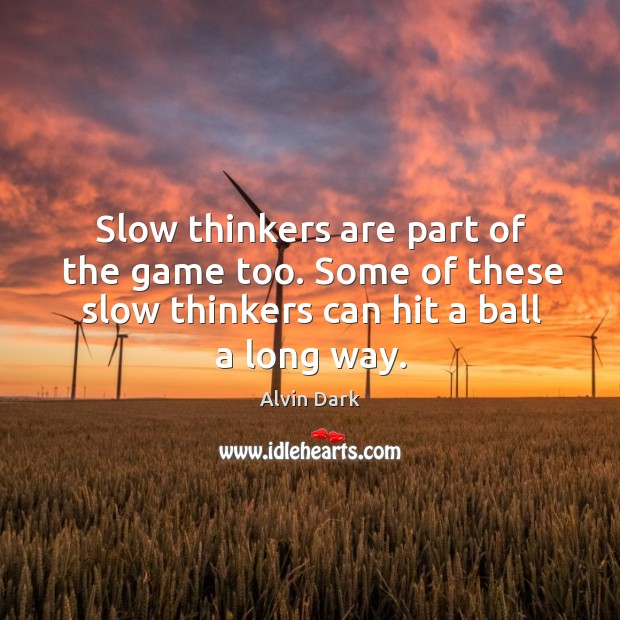 Slow thinkers are part of the game too. Some of these slow thinkers can hit a ball a long way. Image