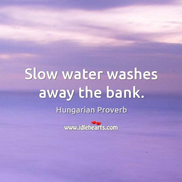Slow water washes away the bank. Hungarian Proverbs Image