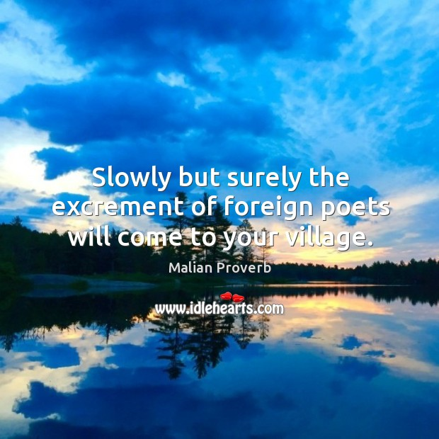 Slowly but surely the excrement of foreign poets will come to your village. Malian Proverbs Image