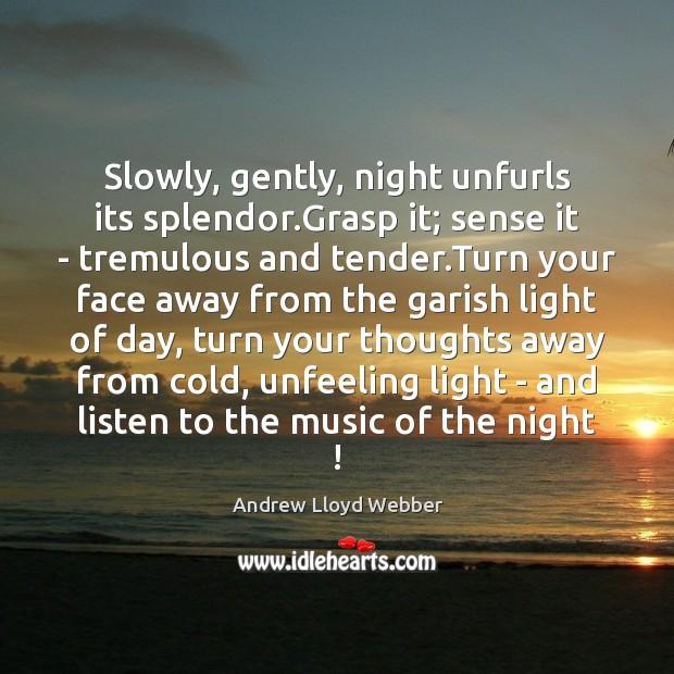 Slowly, gently, night unfurls its splendor.Grasp it; sense it – tremulous Andrew Lloyd Webber Picture Quote