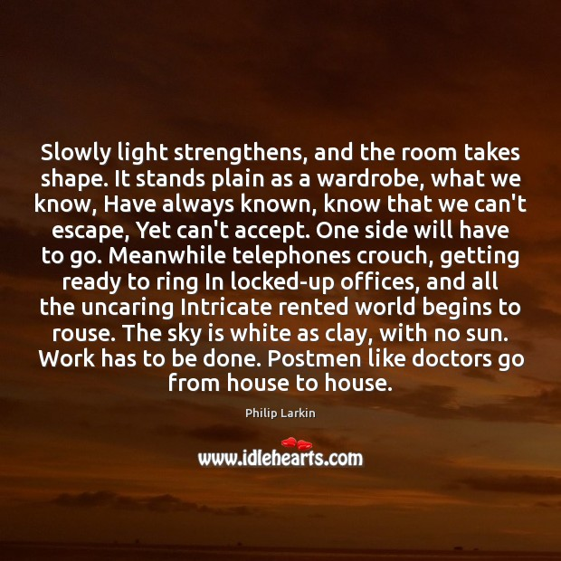 Slowly light strengthens, and the room takes shape. It stands plain as Philip Larkin Picture Quote