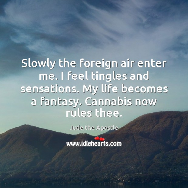 Slowly the foreign air enter me. I feel tingles and sensations. My Image