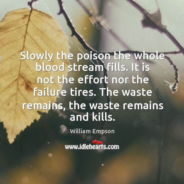 Slowly the poison the whole blood stream fills. It is not the effort nor the failure tires. Image