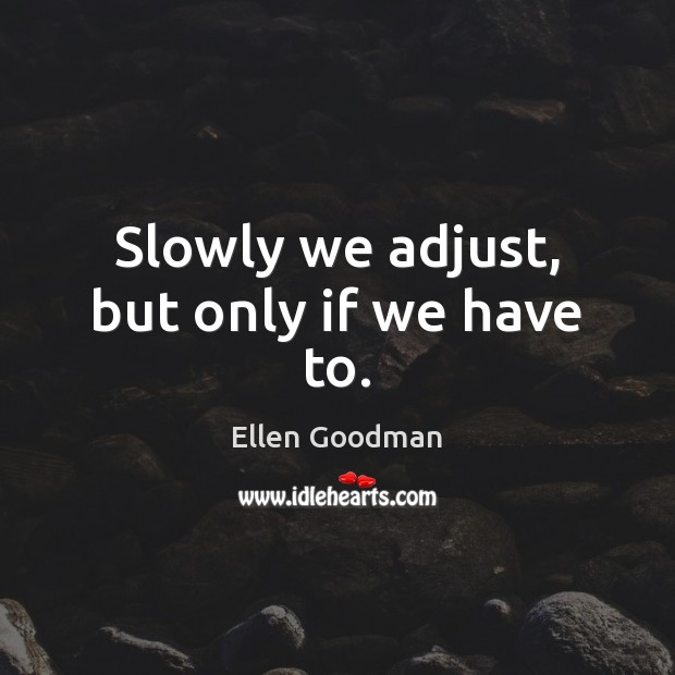 Slowly we adjust, but only if we have to. Ellen Goodman Picture Quote